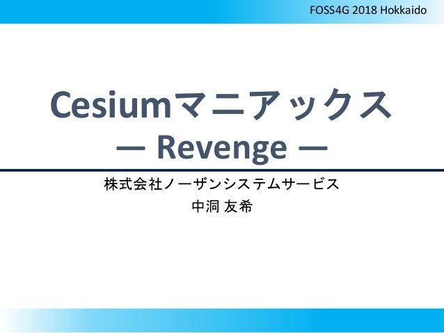 Cesiumマニアックス ― Revenge ― 株式会社ノーザンシステムサービス 中洞 友希 FOSS4G 2018 Hokkaido