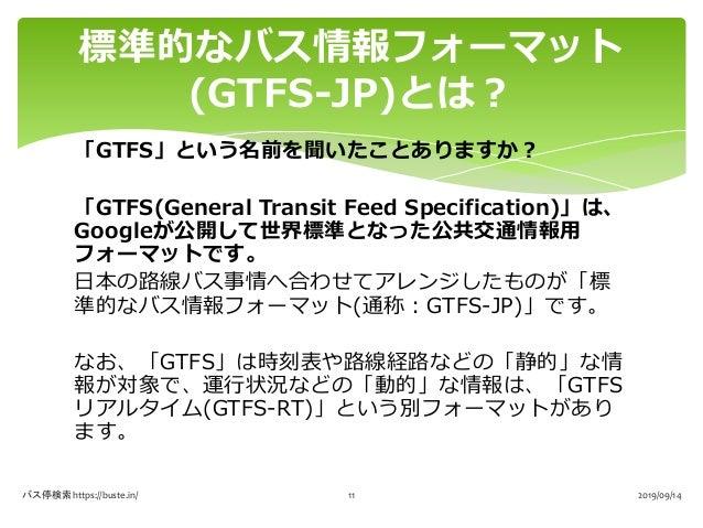 「GTFS」という名前を聞いたことありますか? 「GTFS(General Transit Feed Specification)」は、 Googleが公開して世界標準となった公共交通情報用 フォーマットです。 日本の路線バス事情へ合わせてアレ...