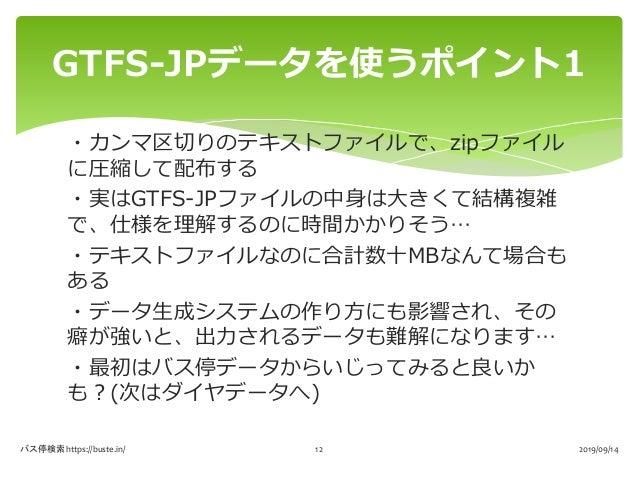 ・カンマ区切りのテキストファイルで、zipファイル に圧縮して配布する ・実はGTFS-JPファイルの中身は大きくて結構複雑 で、仕様を理解するのに時間かかりそう… ・テキストファイルなのに合計数十MBなんて場合も ある ・データ生成システムの...