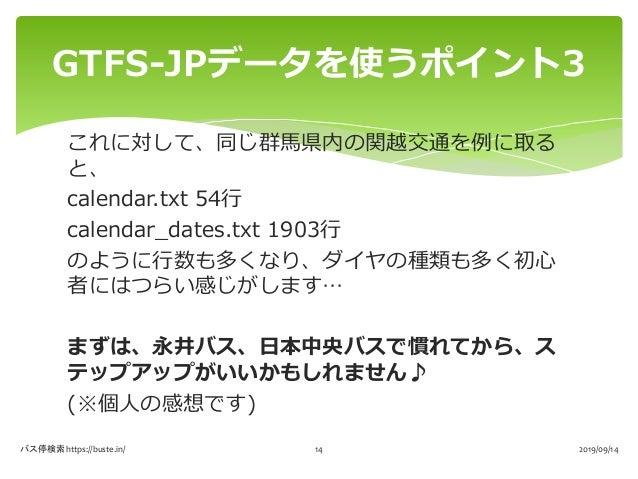 これに対して、同じ群馬県内の関越交通を例に取る と、 calendar.txt 54行 calendar_dates.txt 1903行 のように行数も多くなり、ダイヤの種類も多く初心 者にはつらい感じがします… まずは、永井バス、日本中央バス...