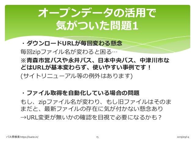 ・ダウンロードURLが毎回変わる懸念 毎回zipファイル名が変わると困る… ※青森市営バスや永井バス、日本中央バス、中津川市な どはURLが基本変わらず、使いやすい事例です! (サイトリニューアル等の例外はあります) ・ファイル取得を自動化して...