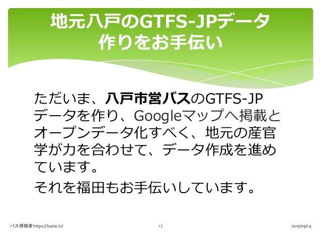 ただいま、八戸市営バスのGTFS-JP データを作り、Googleマップへ掲載と オープンデータ化すべく、地元の産官 学が力を合わせて、データ作成を進め ています。 それを福田もお手伝いしています。 地元八戸のGTFS-JPデータ 作りをお手伝...