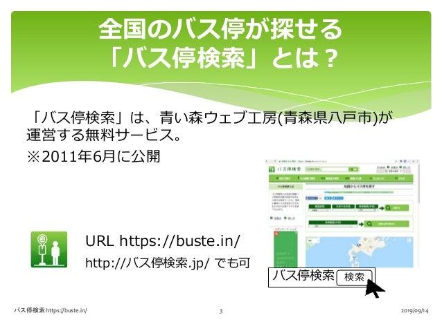 「バス停検索」は、青い森ウェブ工房(青森県八戸市)が 運営する無料サービス。 ※2011年6月に公開 URL https://buste.in/ http://バス停検索.jp/ でも可 全国のバス停が探せる 「バス停検索」とは? バス停検索 ...