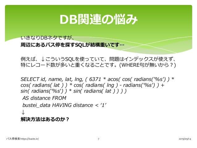 いきなりDBネタですが、 周辺にあるバス停を探すSQLが結構重いです… 例えば、↓こういうSQLを使っていて、問題はインデックスが使えず、 特にレコード数が多いと重くなることです。(WHERE句が無いから?) SELECT id, name, ...