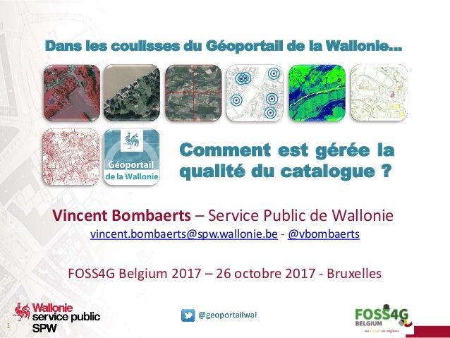 1 Dans les coulisses du Géoportail de la Wallonie… Comment est gérée la qualité du catalogue ? Vincent Bombaerts – Service...