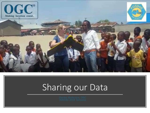 Sharing our Data Denise McKenzie, OGC FOSS4G 2018 Tanzania