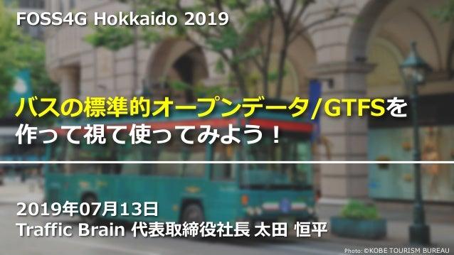Photo: ©KOBE TOURISM BUREAU バスの標準的オープンデータ/GTFSを 作って視て使ってみよう! 2019年07月13日 Traffic Brain 代表取締役社長 太田 恒平 FOSS4G Hokkaido 2019