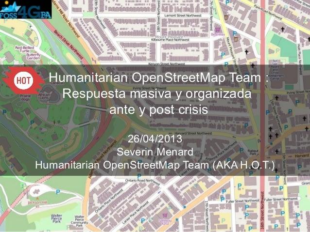 Humanitarian OpenStreetMap Team :Respuesta masiva y organizadaante y post crisis26/04/2013Severin MenardHumanitarian OpenS...