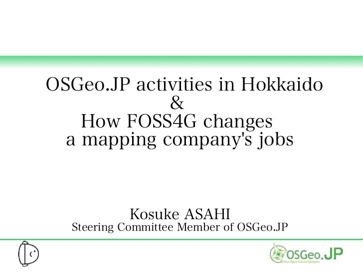 OSGeo.JP activities in Hokkaido             &    How FOSS4G changes  a mapping companys jobs           Kosuke ASAHI  Steer...