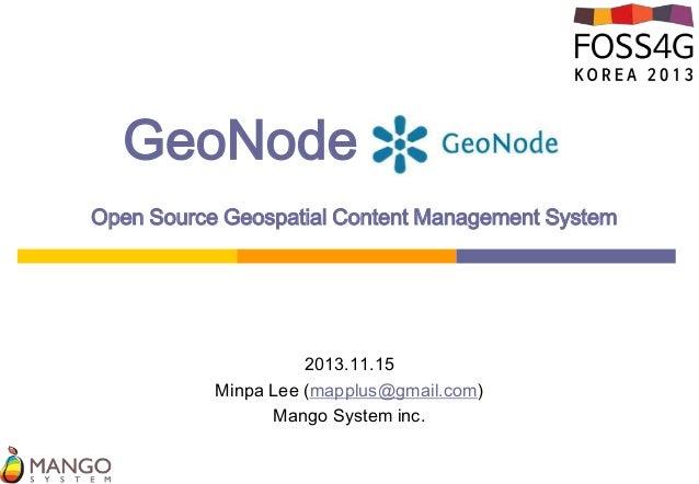 GeoNode  .  Open Source Geospatial Content Management System  2013.11.15 Minpa Lee (mapplus@gmail.com) Mango System inc.