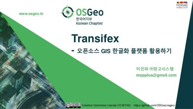 www.osgeo.kr Transifex - 오픈소스 GIS 한글화 플랫폼 활용하기 이민파 ㈜망고시스템 mapplus@gmail.com Creative Commons License CC-BY-NC https://gith...