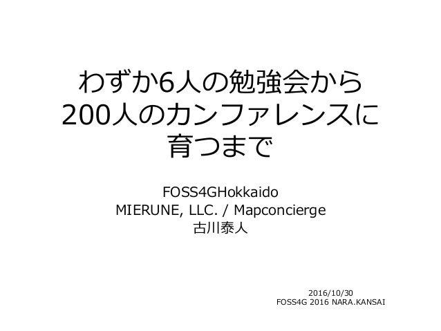 わずか6人の勉強会から 200人のカンファレンスに 育つまで FOSS4GHokkaido MIERUNE, LLC. / Mapconcierge 古川泰人 2016/10/30 FOSS4G 2016 NARA.KANSAI
