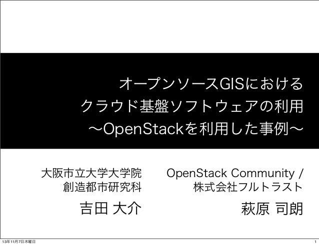 オープンソースGISにおける クラウド基盤ソフトウェアの利用 ∼OpenStackを利用した事例∼ 大阪市立大学大学院 創造都市研究科  吉田 大介 13年11月7日木曜日  OpenStack Community / 株式会社フルトラスト  ...
