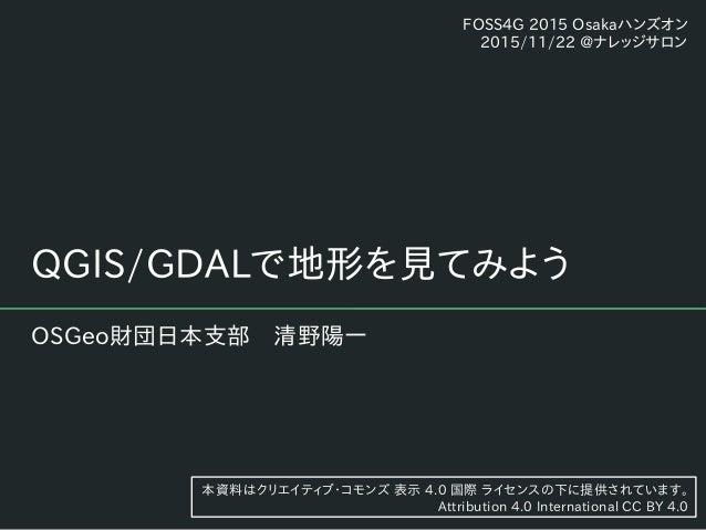 QGIS/GDALで地形を見てみよう OSGeo財団日本支部 清野陽一 本資料はクリエイティブ・コモンズ 表示 4.0 国際 ライセンスの下に提供されています。 Attribution 4.0 International CC BY 4.0 F...