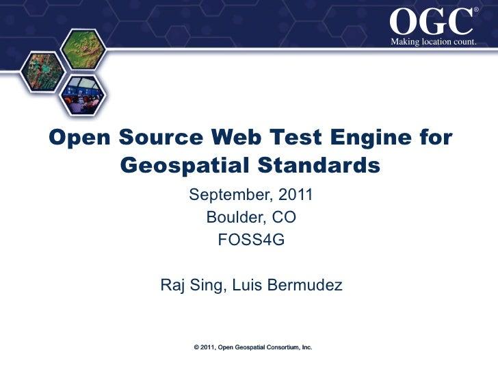 Open Source Web Test Engine for Geospatial Standards September, 2011 Boulder, CO FOSS4G Raj Sing, Luis Bermudez © 2011, Op...