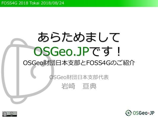 FOSS4G 2018 Tokai 2018/08/24 あらためまして OSGeo.JPです! OSGeo財団日本支部とFOSS4Gのご紹介 OSGeo財団日本支部代表 岩崎 亘典