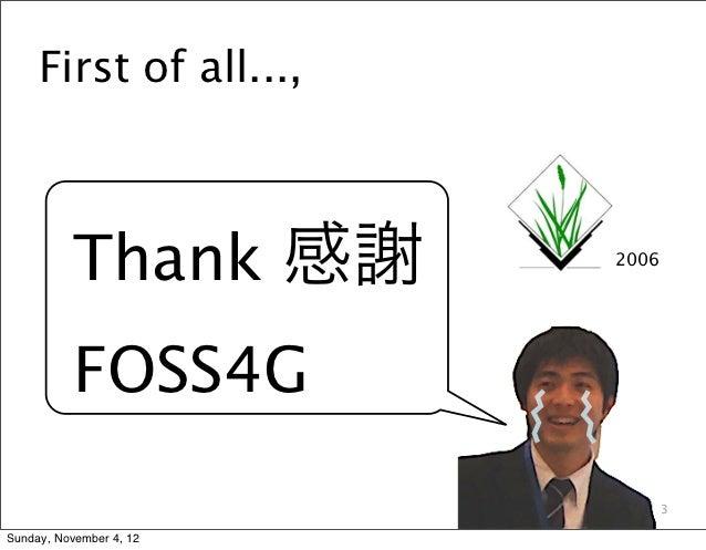 First of all...,           Thank 感謝      2006           FOSS4G                                3Sunday, November 4, 12