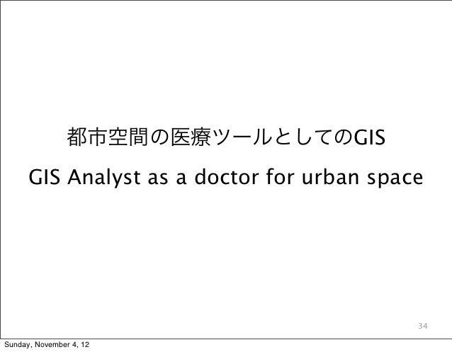 都市空間の医療ツールとしてのGIS      GIS Analyst as a doctor for urban space                                            34Sunday, Novemb...
