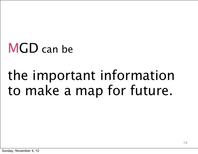 MGD can be   the important information   to make a map for future.                               38Sunday, November 4, 12