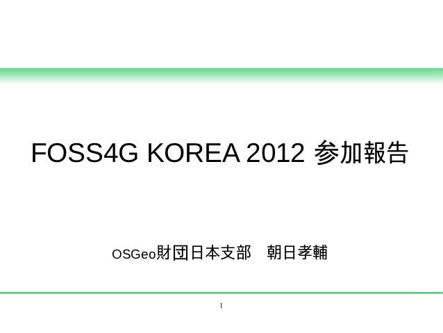 FOSS4G KOREA 2012 参加報告    OSGeo財団日本支部 朝日孝輔           1