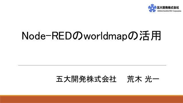 Node-REDのworldmapの活用 五大開発株式会社 荒木 光一
