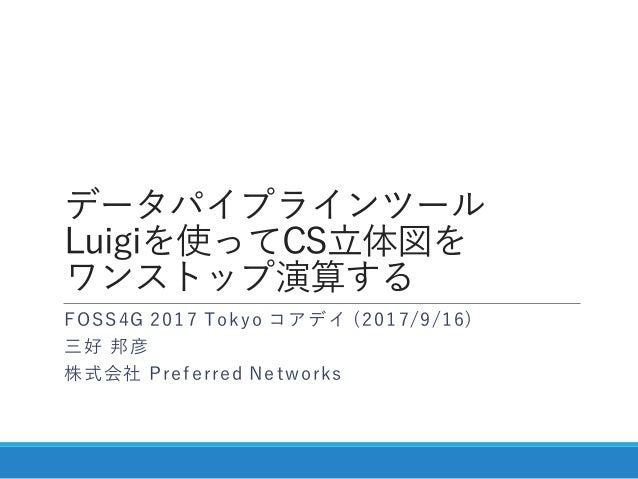 データパイプラインツール Luigiを使ってCS立体図を ワンストップ演算する FOSS4G 2017 Tokyo コアデイ (2017/9/16) 三好 邦彦 株式会社 Preferred Networks
