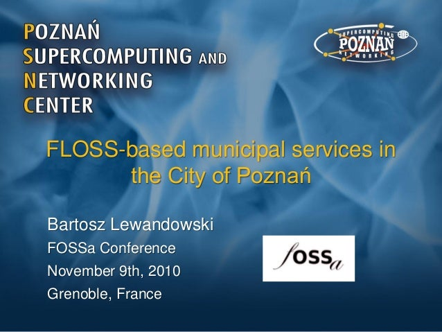 FLOSS-based municipal services in the City of Poznań Bartosz Lewandowski FOSSa Conference November 9th, 2010 Grenoble, Fra...