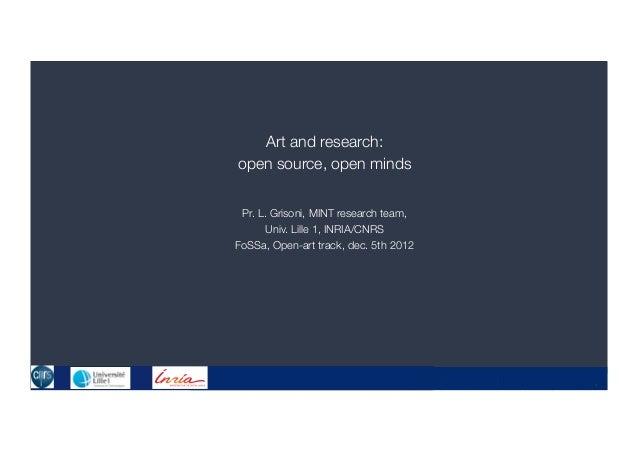 Art and research:open source, open minds Pr. L. Grisoni, MINT research team,       Univ. Lille 1, INRIA/CNRSFoSSa, Open-ar...