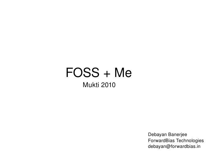 FOSS + Me Mukti 2010 Debayan Banerjee ForwardBias Technologies [email_address]