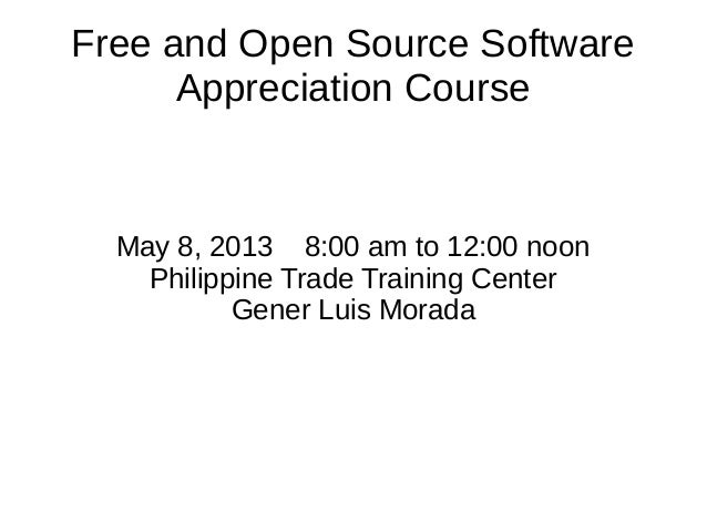 Free and Open Source SoftwareAppreciation CourseMay 8, 2013 8:00 am to 12:00 noonPhilippine Trade Training CenterGener Lui...