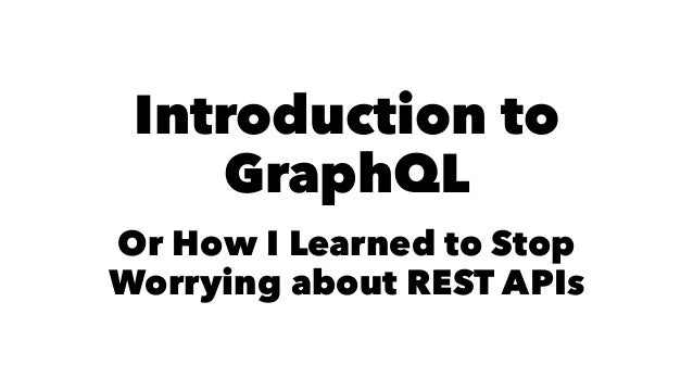 Introduction to GraphQL Or How I Learned to Stop Worrying about REST APIs