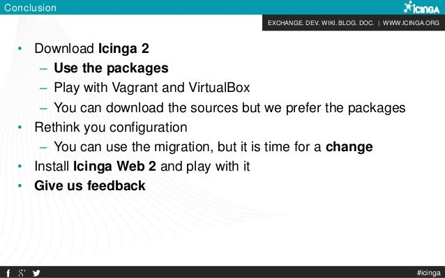 EXCHANGE. DEV. WIKI. BLOG. DOC. | WWW.ICINGA.ORG Conclusion • Download Icinga 2 – Use the packages – Play with Vagrant and...
