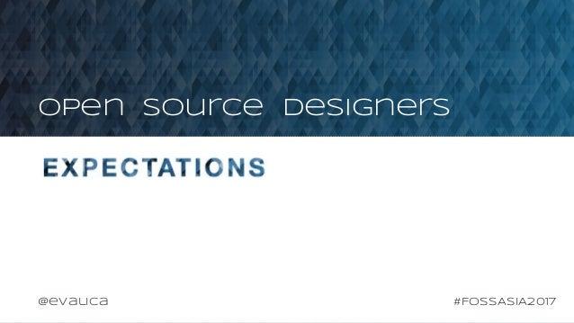 EXPECTATIONS Open Source Designers #FOSSASIA2017@evalica