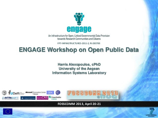 FP7‐INFRASTRUCTURES‐2011‐2, RI-283700FOSSCOMM 2013, April 20-21ENGAGE Workshop on Open Public DataHarris Alexopoulos, cPhD...