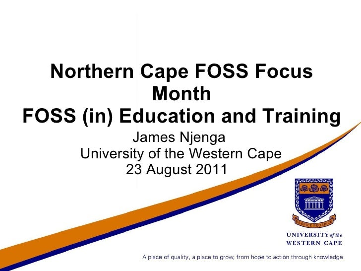 Northern Cape FOSS Focus Month FOSS (in) Education and Training <ul>James Njenga University of the Western Cape </ul>23 Au...