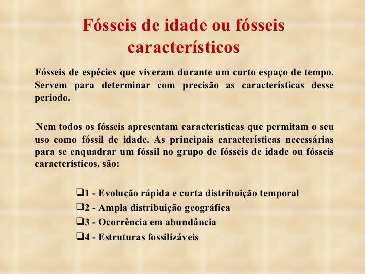 Fósseis de idade ou fósseis característicos <ul><li>Fósseis de espécies que viveram durante um curto espaço de tempo. Serv...