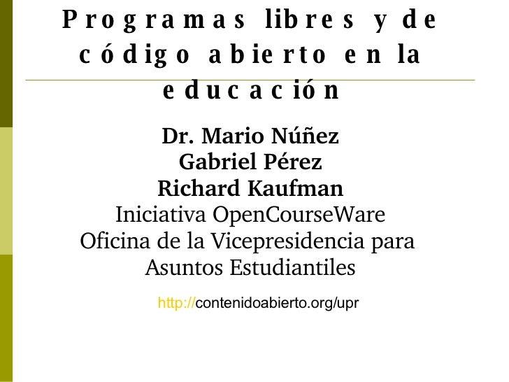 Programas libres y de código abierto en la educación http:// contenidoabierto.org/upr   Dr. Mario Núñez Gabriel Pérez Rich...