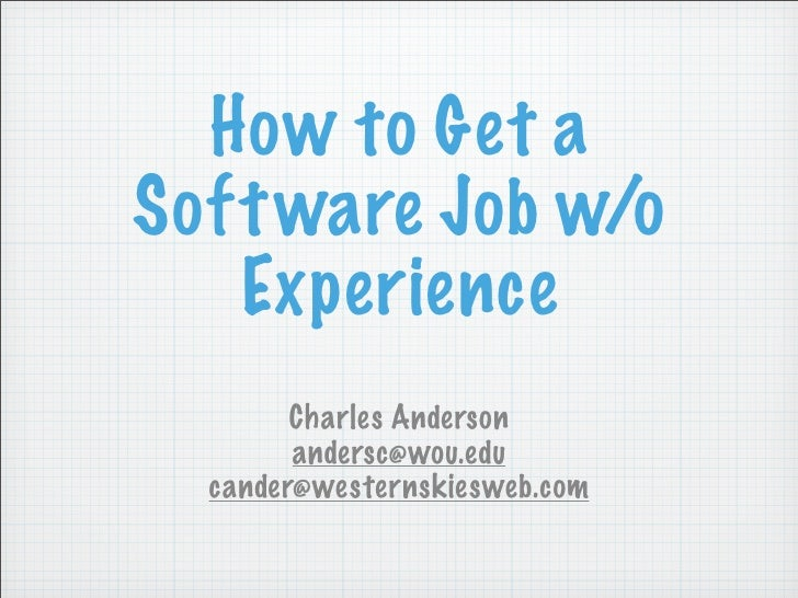 How to Get a Soft ware Job w/o    Experience         Charles Anderson         andersc@wou.edu   cander@westernskiesweb.com