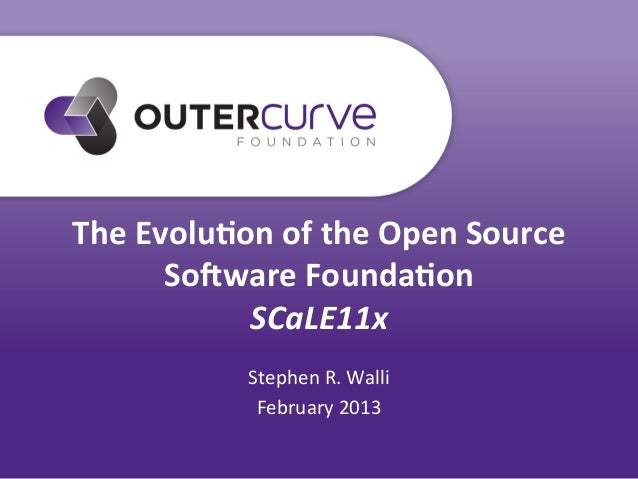 The	  Evolu*on	  of	  the	  Open	  Source	           So3ware	  Founda*on	                SCaLE11x	                   Steph...