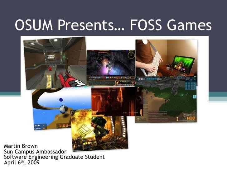 OSUM Presents… FOSS Games Martin Brown Sun Campus Ambassador Software Engineering Graduate Student April 6 th , 2009