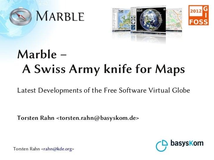 Marble – A Swiss Army knife for Maps Latest Developments of the Free Software Virtual Globe Torsten Rahn <torsten.rahn@bas...