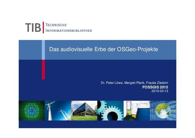 Das audiovisuelle Erbe der OSGeo-Projekte Dr. Peter Löwe, Margret Plank, Frauke Ziedorn FOSSGIS 2015 2015-03-13