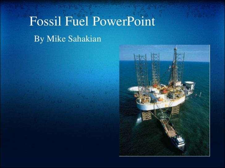 Fossil Fuel PowerPoint By Mike Sahakian
