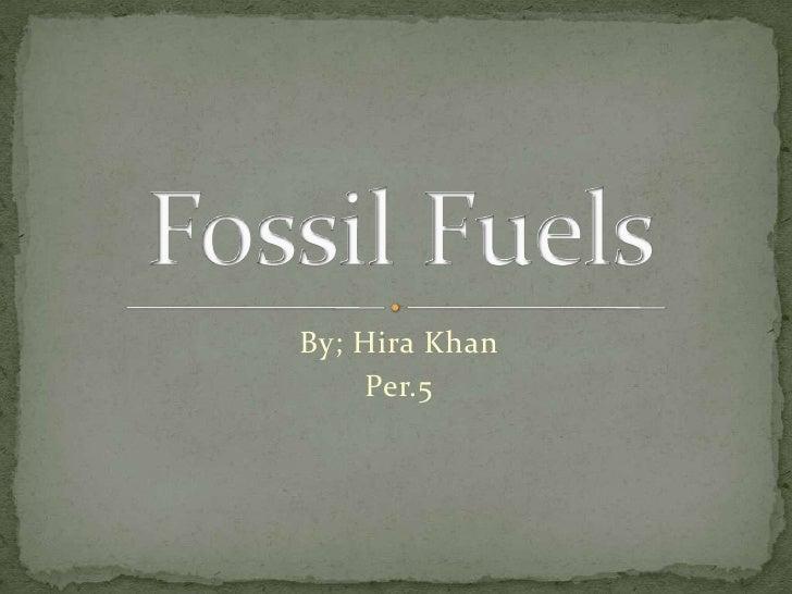 By; Hira Khan<br />Per.5<br />Fossil Fuels<br />
