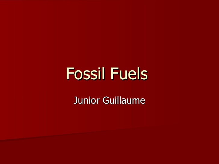 Fossil Fuels  Junior Guillaume
