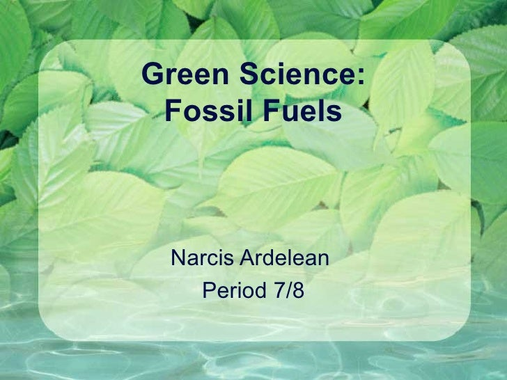 Green Science: Fossil Fuels Narcis Ardelean  Period 7/8