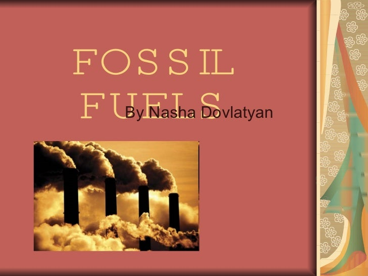 FOSSIL FUELS By Nasha Dovlatyan