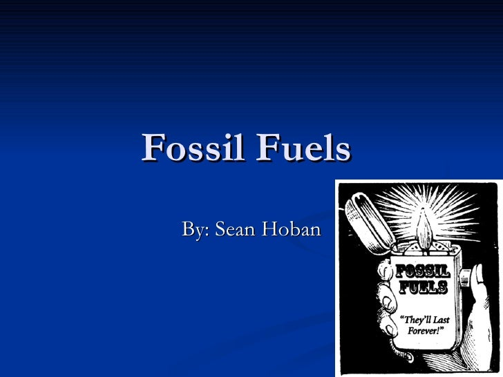Fossil Fuels  By: Sean Hoban