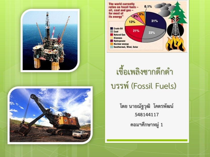 เชื้อเพลิงซากดึกดําบรรพ (Fossil Fuels)  โดย นายณัฐวุฒิ โคตรพัฒน        548144117      คอมฯศึกษาหมู 1