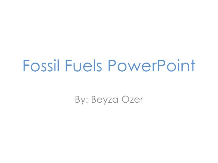 Fossil Fuels PowerPoint<br />By: BeyzaOzer<br />